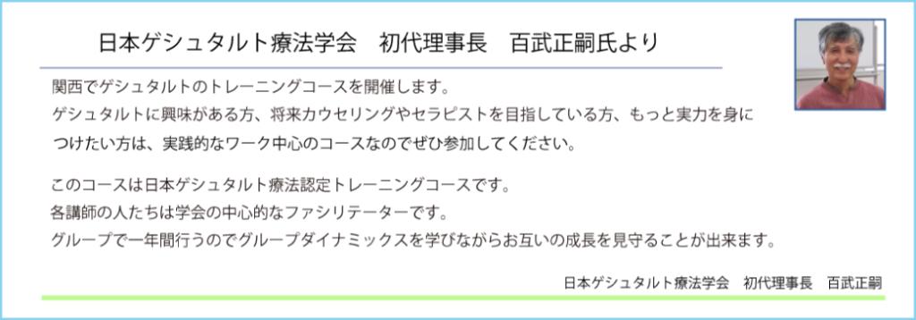 日本ゲシュタルト療法学会初代理事長百武正嗣より 関西でゲシュタルトのトレーニングコースを開催します。ゲシュタルトに興味がある方、将来カウセリングやセラピストを目指している方、もっと実力を身につけたい方なは、実践的なワーク中心のコースなのでぜひ参加してください。このコースは日本ゲシュタルト療法認定トレーニングコースです。各講師の人たちは学会の中心的なファシリテーターです。グループで一年間行うのでグループダイナミックスを学びながらお互いの成長を見守ることが出来ます。日本ゲシュタルト療法学会理事長 百武正嗣